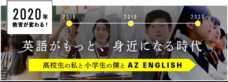 2020年教育が変わる! 英語がもっと、身近になる時代 高校生の私と小学生の僕とAZ ENGLISH